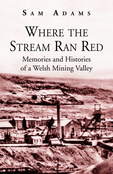 Where the Stream Ran Red - Memories and Histories of a Welsh Mining Valley