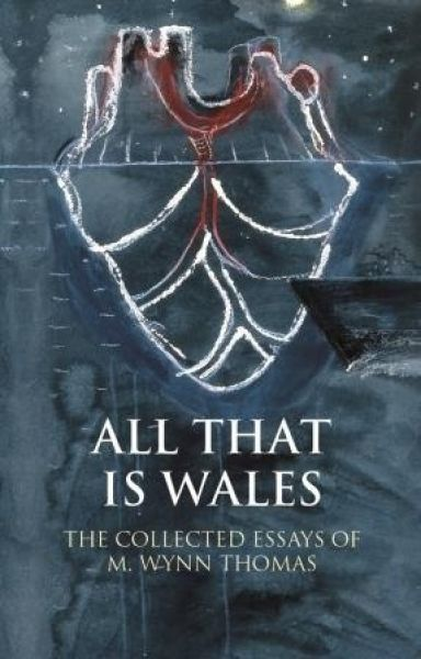 Writing Wales in English: All That is Wales - The Collected Essays of M. Wynn Thomas
